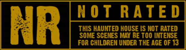 NR - This haunted house is NOT rated. Some Scenes may be to intense for children under the age of 13.